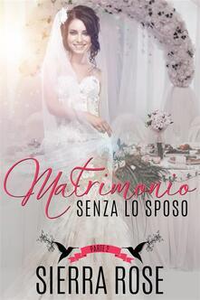 Matrimonio senza lo sposo - Parte 2 - Sierra Rose - ebook