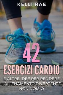 42 Esercizi Cardio e Altre Idee per Rendere l'Allenamento Divertente, Non Noioso - Kelli Rae - ebook