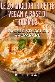 Le 20 Migliori Ricette Vegan A Base Di Hummus. Facili E Veloci Da Preparare - Kelli Rae - ebook