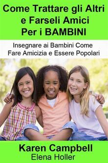 Come Trattare gli Altri e Farseli Amici Per i BAMBINI - Karen Campbell - ebook