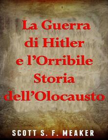 La Guerra di Hitler e l'Orribile Storia dell'Olocausto - Scott S. F. Meaker - ebook