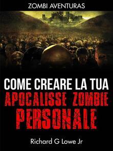 Come creare la tua apocalisse zombie personale - Richard G Lowe Jr - ebook