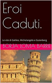 Eroi Caduti. Le Vite Di Galileo, Michelangelo E Gutenberg - Borja Loma Barrie - ebook
