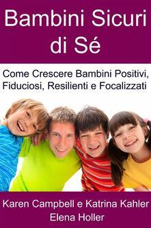 Bambini Sicuri Di Sé - Come Crescere Bambini Positivi, Fiduciosi, Resilienti E Focalizzati - Karen Campbell - ebook