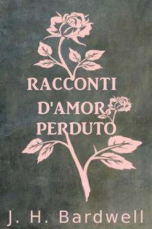Racconti D'Amor Perduto - J. H. Bardwell - ebook