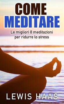 Come Meditare: Le Migliori 8 Meditazioni Per Ridurre Lo Stress - Lewis Haas - ebook
