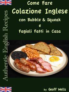 Come Fare Colazione Inglese: Bubble & Squeak E Fagioli Fatti In Casa - Geoff Wells - ebook