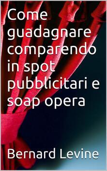 Come guadagnare comparendo in spot pubblicitari e soap opera - Bernard Levine - ebook