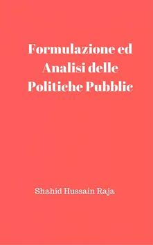 Formulazione ed Analisi delle Politiche Pubbliche - Shahid Hussain Raja - ebook