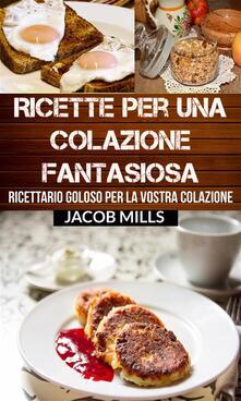 Ricette Per Una Colazione Fantasiosa: Ricettario Goloso Per La Vostra Colazione - Jacob Mills - ebook
