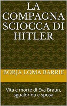 La compagna sciocca di Hitler. Vita e morte di Eva Braun, sgualdrina e sposa - Borja Loma Barrie - ebook