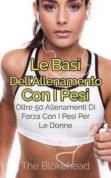 Le Basi Dell'allenamento Con I Pesi: Oltre 50 Allenamenti Di Forza Con I Pesi Per Le Donne - The Blokehead - ebook
