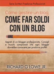 Come gestire un blog, Come far soldi con un blog. - Richard G Lowe Jr - ebook