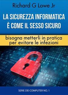 La sicurezza informatica è come il sesso sicuro bisogna metterli in pratica per evitare le infezioni - Richard G Lowe Jr - ebook