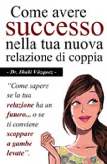Come Avere Successo Nella Tua Nuova Relazione Di Coppia - Iñaki Vazquez Fernandez - ebook