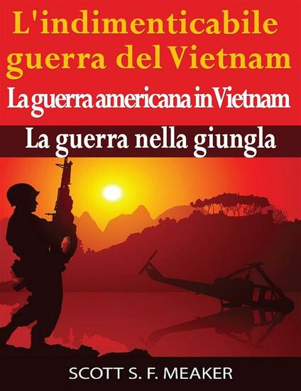 L'indimenticabile guerra del Vietnam: La guerra americana in Vietnam - La guerra nella giungla - Scott S. F. Meaker - ebook