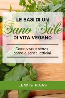 Le Basi Di Un Sano Stile Di Vita Vegano. Come Vivere Senza Carne E Senza Latticini - Lewis Haas - ebook