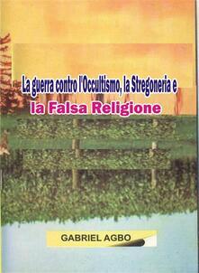 La Guerra Contro L'occultismo, La Stregoneria E La Falsa Religione - Gabriel Agbo - ebook