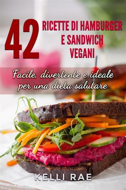 42 Ricette di Hamburger e Sandwich vegani - Facile, divertente e ideale per una dieta salutare - Kelli Rae - ebook