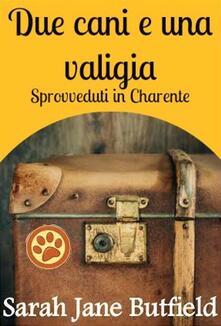 Due Cani E Una Valigia: Sprovveduti In Charente - Sarah Jane Butfield - ebook