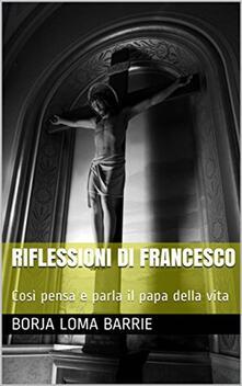 Riflessioni Di Francesco. Così Pensa E Parla Il Papa Della Vita. - Borja Loma Barrie - ebook