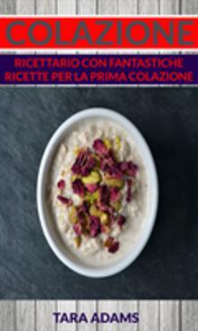 Colazione: Ricettario con Fantastiche Ricette Per La Prima Colazione - Tara Adams - ebook