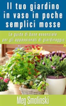 Il tuo giardino in vaso in poche semplici mosse - Meg Smolinski - ebook