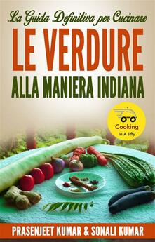 La Guida Definitiva Per Cucinare Le Verdure Alla Maniera Indiana - Prasenjeet Kumar,Sonali Kumar - ebook