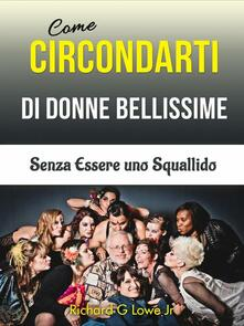 Come Circondarti di Donne Bellissime - Richard G Lowe Jr - ebook