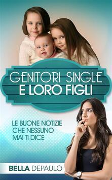 Genitori Single e Loro Figli: Le Buone Notizie Che Nessuno Mai Ti Dice - Bella DePaulo - ebook