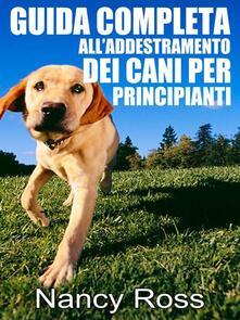 Guida completa all'addestramento dei cani per principianti - Nancy Ross - ebook