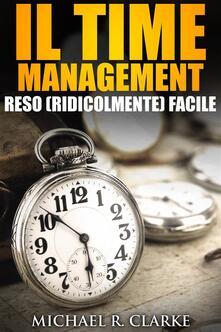 Il Time Management Reso (Ridicolmente) Facile - Michael R. Clarke - ebook