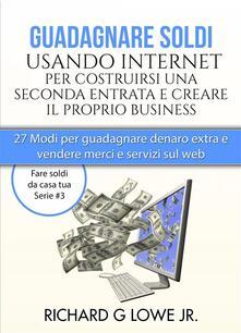 Guadagnare soldi usando internet per costruirsi una seconda entrata e creare il proprio business - Richard G Lowe Jr - ebook