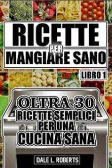 Ricette per Mangiare Sano Oltre 30 Ricette Semplici per una Cucina Sana (Libro Uno) - Dale L. Roberts - ebook