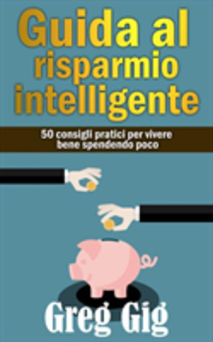 Guida Al Risparmio Intelligente. 50 Consigli Pratici Per Vivere Bene Spendendo Poco. - Greg Gig - ebook
