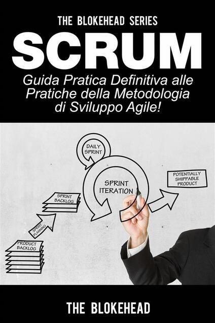 Scrum - Guida Pratica Definitiva Alle Pratiche Della Metodologia Di Sviluppo Agile! - The Blokehead - ebook