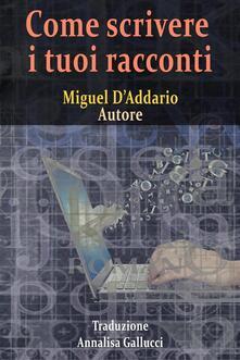 Come scrivere i tuoi racconti - Miguel D'Addario - ebook
