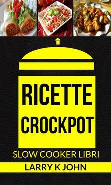 Ricette Crockpot (Slow Cooker Libri) - Larry K John - ebook