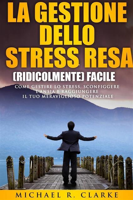 La Gestione Dello Stress Resa (Ridicolmente) Facile - Michael R. Clarke - ebook