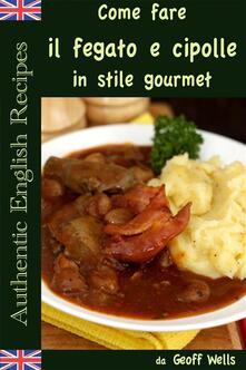 Come fare il fegato e cipolle in stile gourmet - Geoff Wells - ebook