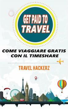 Get Paid To Travel:  Come Viaggiare Gratis Con Il Timeshare - Travel Hackerz - ebook