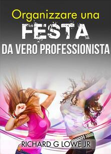 Organizzare una festa da vero professionista - Richard G Lowe Jr - ebook