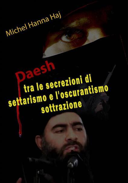 Daesh Tra Le Secrezioni Di Settarismo E L'oscurantismo Sottrazione - Michel Hanna Haj - ebook