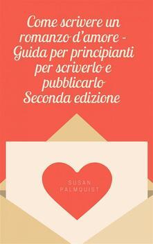 Come scrivere un romanzo d'amore - Guida per principianti per scriverlo e pubblicarlo - Susan Palmquist - ebook