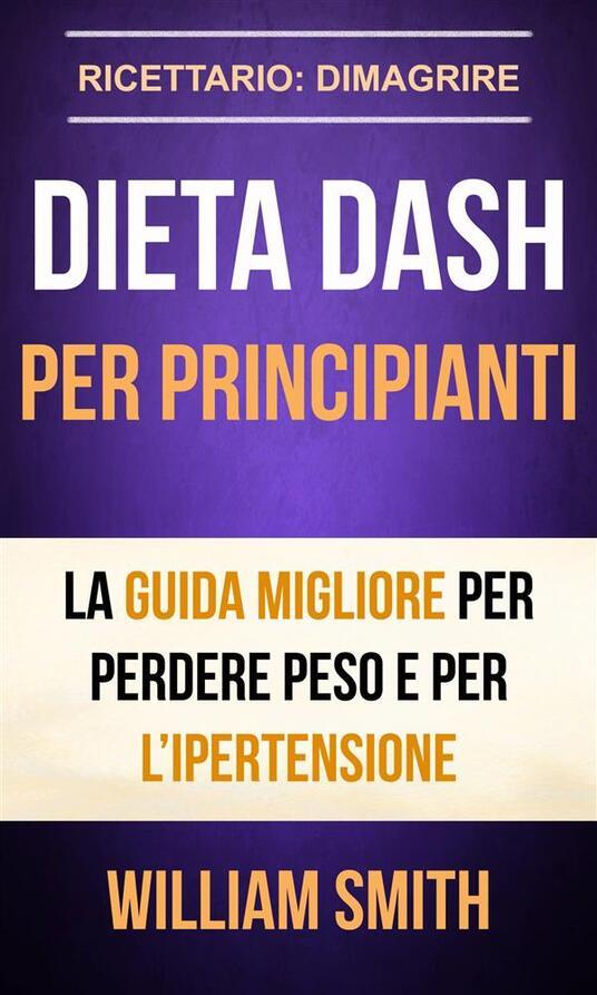 Dieta Dash Per Principianti La Guida Migliore Per Perdere Peso E Per L'Ipertensione (Ricettario: Dimagrire) - William Smith - ebook