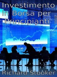 Investimento in borsa per principianti - Richard Stooker - ebook