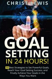 Goal Setting in 24 Hours! 50 Best Strategies to Set Powerful Goals, Reach Your Goal Setting Success, and Finally Achieve Your Goals in the Ways You Want