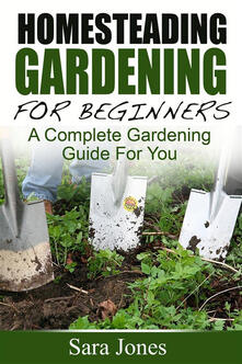 Homesteading gardening for beginners. A complete gardening guide for you