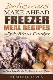 Delicious Make Ahead Freezer Meal Recipes With Slow Cooker: A Complete Guide For Make Ahead Meals