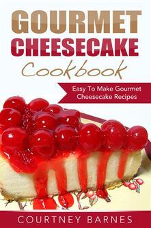 Gourmet Cheesecake Cookbook: Easy To Make Gourmet Cheesecake Recipes